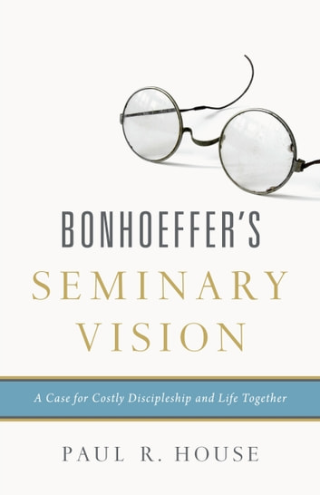 Bonhoeffer's Seminary Vision - A Case for Costly Discipleship and Life Together ebook by Paul R. House