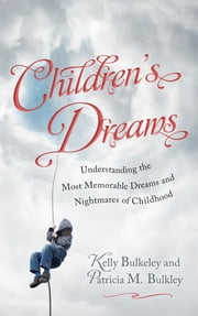 Children's Dreams - Understanding the Most Memorable Dreams and Nightmares of Childhood ebook by Kelly Bulkeley,Patricia M. Bulkley
