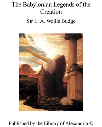 The Babylonian Legends of the Creation ebook by Sir Ernest Alfred Thompson Wallis Budge