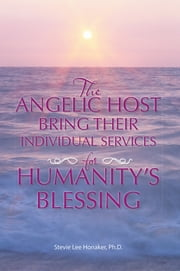 THE ANGELIC HOST BRING THEIR INDIVIDUAL SERVICES FOR HUMANITY'S BLESSING ebook by Stevie Lee Honaker, Ph.D.