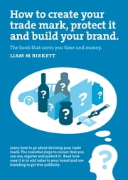 How to Create a Trade Mark, Protect it and Build your Brand ebook by Liam M Birkett