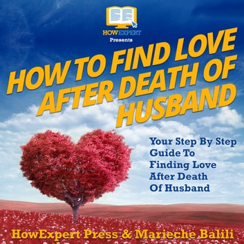 How To Find Love After Death Of Your Husband - Your Step By Step Guide To Finding Love After Death Of Your Husband audiobook by HowExpert,Marieche Balili