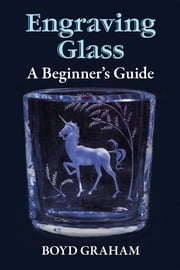 Engraving Glass - A Beginner's Guide ebook by Boyd Graham