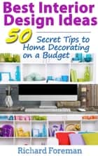 Best Interior Design Ideas : 50+ Secret Tips to Home Decorating on a Budget ebook by Richard Foreman