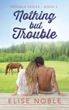 Nothing but Trouble - Trouble Series, #2 ebook by Elise Noble