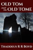Old Tom and the Old Tome ebook by Thaddeus R R Boyd