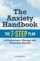 The Anxiety Handbook: The 7-Step Plan to Understand, Manage, and Overcome Anxiety eBook by Calistoga Press