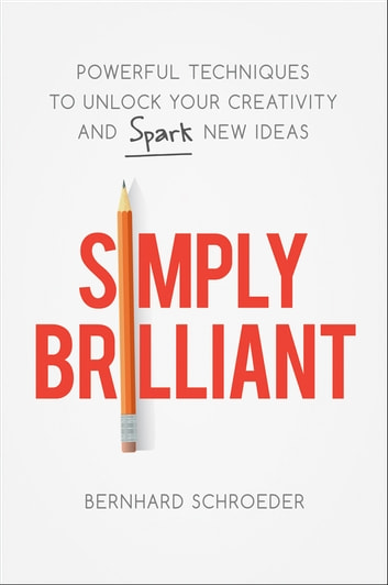 Simply Brilliant - Powerful Techniques to Unlock Your Creativity and Spark New Ideas ebook by Bernhard Schroeder