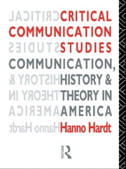 Critical Communication Studies - Essays on Communication, History and Theory in America ebook by Hanno Hardt
