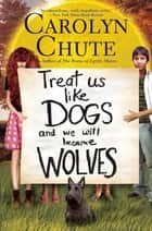 Treat Us Like Dogs and We Will Become Wolves ebook by Carolyn Chute