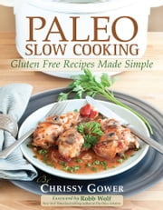 Paleo Slow Cooking: Gluten Free Recipes Made Simple ebook by Chrissy Gower