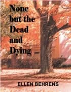 None But the Dead and Dying ebook by Ellen Behrens