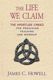 The Life We Claim - The Apostles' Creed for Preaching, Teaching, and Worship ebook by James C. Howell
