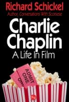 Charlie Chaplin, A Life In Film ebook by Richard Schickel