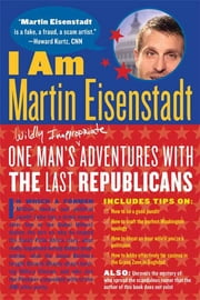 I Am Martin Eisenstadt - One Man's (Wildly Inappropriate) Adventures with the Last Republicans ebook by Martin Eisenstadt