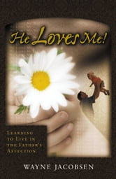 He Loves Me! - Learning to Live in the Father's Affection ebook by Wayne Jacobsen