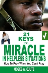 21 Keys To Miracle In Helpless Situations: How To Pray When You Can't Pray ebook by Moses A. Ojute