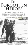 The Forgotten Heroes: Untold Stories of the Extraordinary World War II - Courage, Survival, Resistance and Rescue Mission - (Second World War, World War Two)