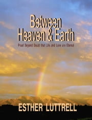 Between Heaven and Earth - Proof Beyond Doubt that Life and Love Are Eternal ebook by Esther Luttrell