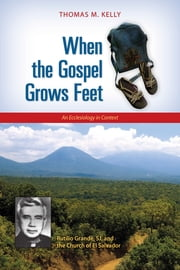 When the Gospel Grows Feet - Rutilio Grande, SJ, and the Church of El Salvador; An Ecclesiology in Context ebook by Thomas M. Kelly