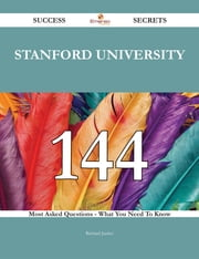 Stanford University 144 Success Secrets - 144 Most Asked Questions On Stanford University - What You Need To Know ebook by Richard Justice