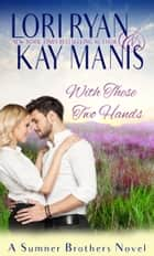 With These Two Hands ebook by Lori Ryan, Kay Manis