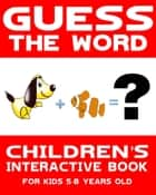 Children's Book: Guess the Word: Children's Interactive Book for Kids 5-8 Years Old - Guess the Word Series, #1 ebook by Interactive Books Publishing