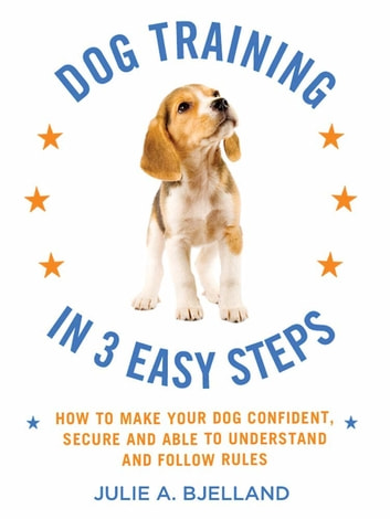 Dog Training in 3 Easy Steps - How to Make Your Dog Confident, Secure, and Able to Understand and Follow Rules ebook by Julie A. Bjelland