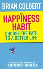 The Happiness Habit - Choose the Path to a Better Life ebook by Brian Colbert