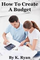 How To Create A Budget ebook by K. Ryan