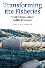Transforming the Fisheries - Neoliberalism, Nature, and the Commons ebook by Patrick Bresnihan
