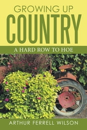 Growing up Country - A Hard Row to Hoe ebook by Arthur Ferrell Wilson