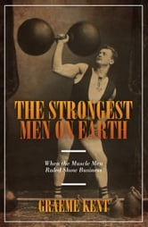 The Strongest Men on Earth - When the Muscle Men Ruled Show Business ebook by Graeme Kent