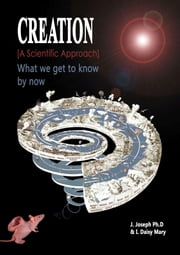 Creation: What We Get to Know by Now.: [A Scientific Approach] ebook by J Joseph Ph.D,I Daisy mary