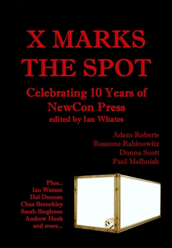 X Marks The Spot: Celebrating The First 10 Years of NewCon Press eBook by Ian Whates,Adam Roberts,Hal Duncan,Donna Scott,Rosanne Rabinowitz,Chaz Brenchley,Sarah Singleton,Paul Melhuish,Andy West,Andrew Hook,Neil K. Bond