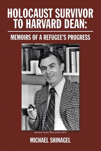 Holocaust Survivor to Harvard Dean: - Memoirs of a Refugee'S Progress ebook by Michael Shinagel