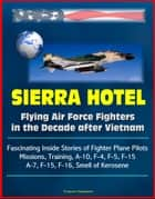 Sierra Hotel: Flying Air Force Fighters in the Decade after Vietnam - Fascinating Inside Stories of Fighter Plane Pilots, Missions, Training, A-10, F-4, F-5, F-15, A-7, F-15, F-16, Smell of Kerosene ebook by Progressive Management
