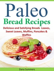 Paleo Bread Recipes: Delicious and Satisfying Breads – Loaves, Sweet Loaves, Muffins, Pancakes & Waffles!!! ebook by Dana Summers