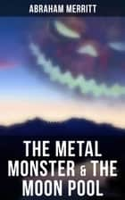 The Metal Monster & The Moon Pool - Two SF Novels in One Edition ebook by Abraham Merritt