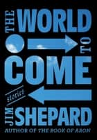 The World to Come ebook by Jim Shepard