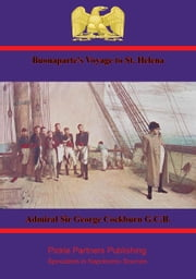 Buonaparte's Voyage to St. Helena - Comprising the Diary of Rear-Admiral Sir George Cockburn ebook by Admiral Sir George Cockburn G.C.B.