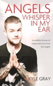Angels Whisper in My Ear - Incredible Stories of Hope and Love from the Angels ebook by Kyle Gray