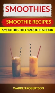 Smoothies: Smoothie Recipes Smoothies Diet Smoothies Book ebook by Kobo.Web.Store.Products.Fields.ContributorFieldViewModel