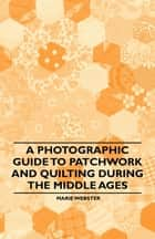 A Photographic Guide to Patchwork and Quilting During the Middle Ages ebook by Marie Webster
