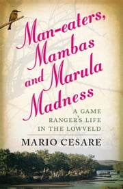Man-Eaters, Mambas And Marula Madness - A Game Ranger'S Life In The Lowveld ebook by Mario Cesare