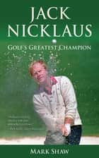 Jack Nicklaus - Golf's Greatest Champion ebook by Mark Shaw