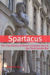 Spartacus: The True History of Rome's Greatest Hero and the Third Servile War ebook by Patrick Kelly
