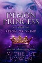 Demon Princess: Reign or Shine - Demon Princess, #1 ebooks by Michelle Rowen