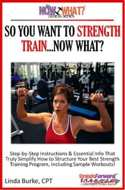 So You Want To Strength Train...Now What? Step-by-Step Instructions & Essential Info That Truly Simplify How to Structure Your Best Strength Training Program, Including Sample Workouts! ebook by Linda Burke