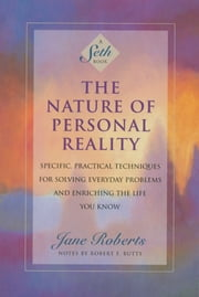 The Nature of Personal Reality: Specific, Practical Techniques for Solving Everyday Problems and Enriching the Life You Know ebook by Jane Roberts,Notes by Robert F. Butts